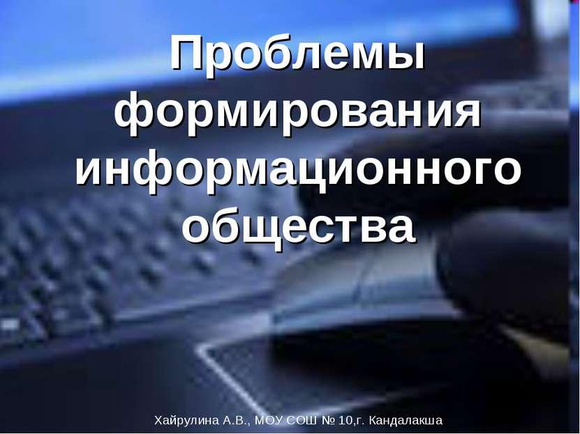 Проблемы формирования информационного общества Хайрулина А.В., МОУ СОШ № 10,г...