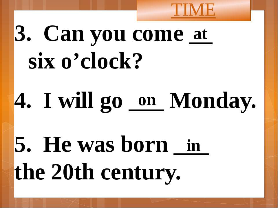 3. Can you come __ six o'clock? 4. I will go ___ Monday. 5. He was born ___ t...