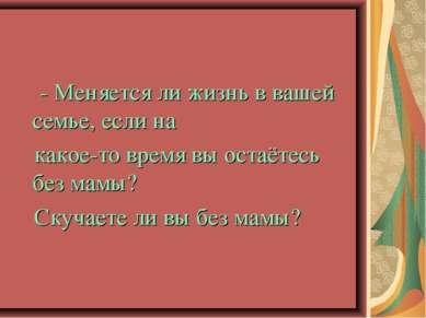 - Меняется ли жизнь в вашей семье, если на какое-то время вы остаётесь без ма...