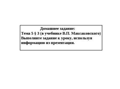 Домашнее задание: Тема 5 § 3 (в учебнике В.П. Максаковского) Выполните задани...