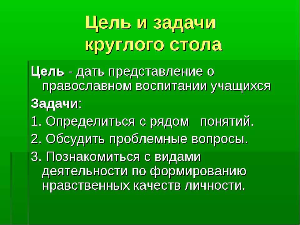 Цель и задачи круглого стола Цель - дать представление о православном воспита...