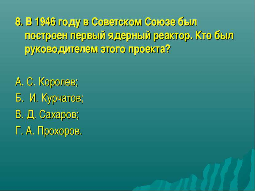 8. В 1946 году в Советском Союзе был построен первый ядерный реактор. Кто был...