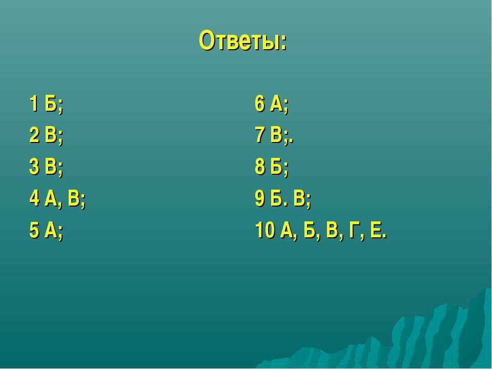 Ответы: 1 Б; 2 В; 3 В; 4 А, В; 5 А; 6 А; 7 В;. 8 Б; 9 Б. В; 10 А, Б, В, Г, Е.