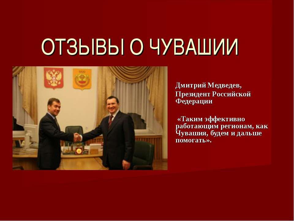 ОТЗЫВЫ О ЧУВАШИИ Дмитрий Медведев, Президент Российской Федерации  «Таким э...