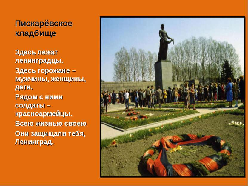 Пискарёвское кладбище Здесь лежат ленинградцы. Здесь горожане – мужчины, женщ...
