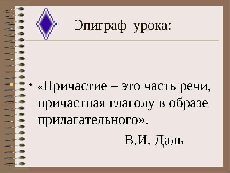 Эпиграф урока: «Причастие – это часть речи, причастная глаголу в образе прила...