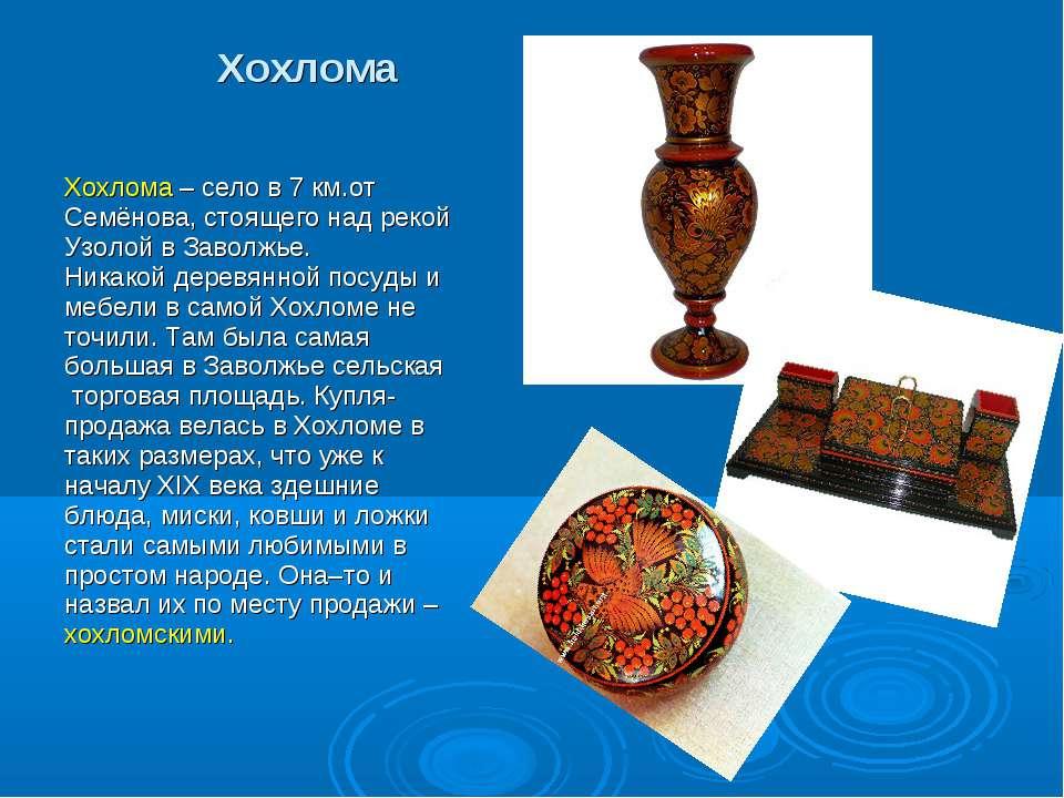 Хохлома Хохлома – село в 7 км.от Семёнова, стоящего над рекой Узолой в Заволж...