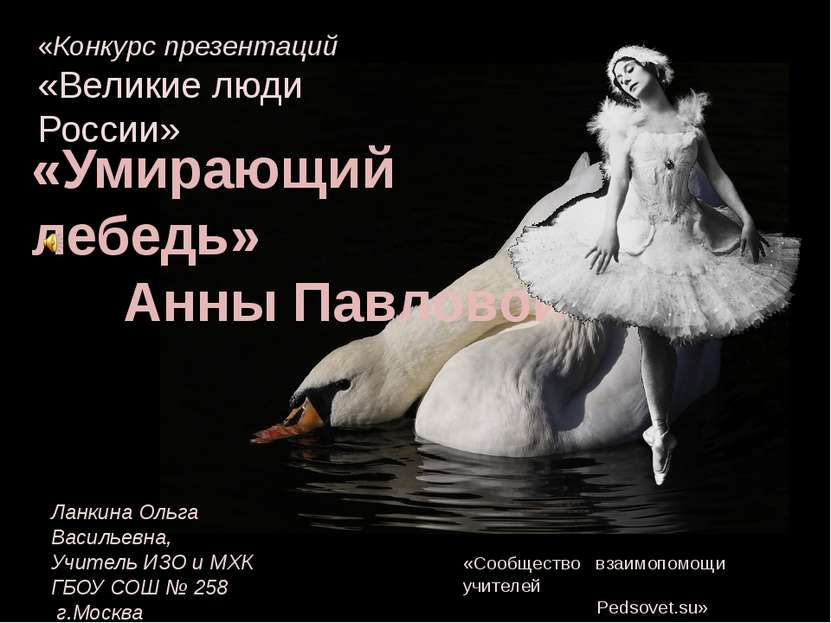 «Умирающий лебедь» Анны Павловой «Конкурс презентаций «Великие люди России» «...