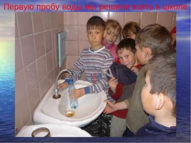 1. Первую пробу воды мы решили взять в школе