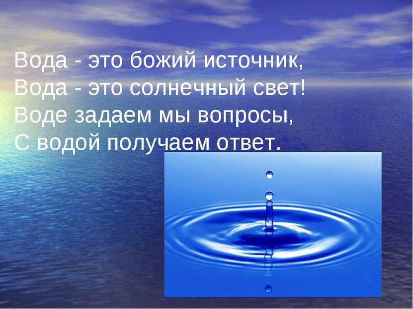 Вода - это божий источник, Вода - это солнечный свет! Воде задаем мы вопросы,...