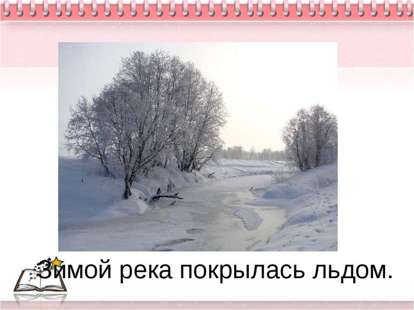 Зимой река покрылась льдом.