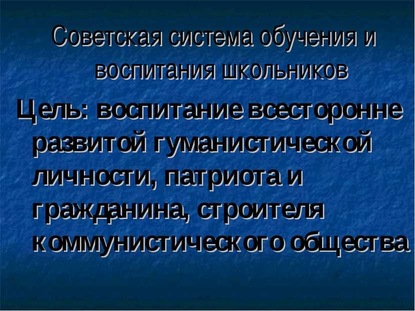 Советская система обучения и воспитания школьников Цель: воспитание всесторон...