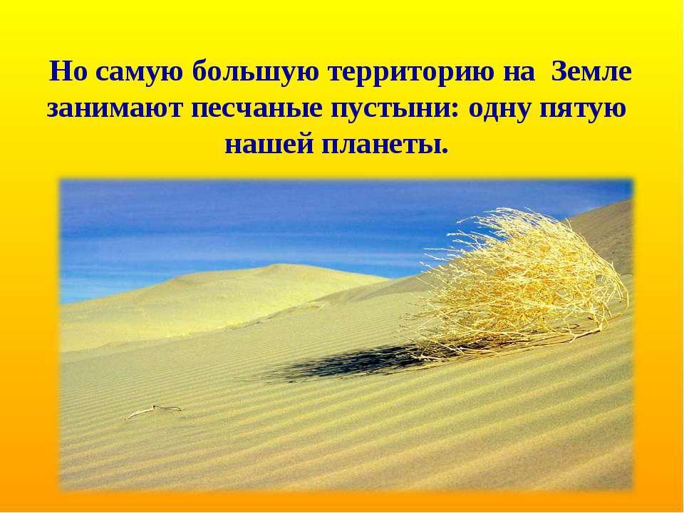 Но самую большую территорию на Земле занимают песчаные пустыни: одну пятую на...
