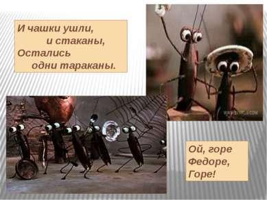 И чашки ушли, и стаканы, Остались одни тараканы. Ой, горе Федоре, Горе!