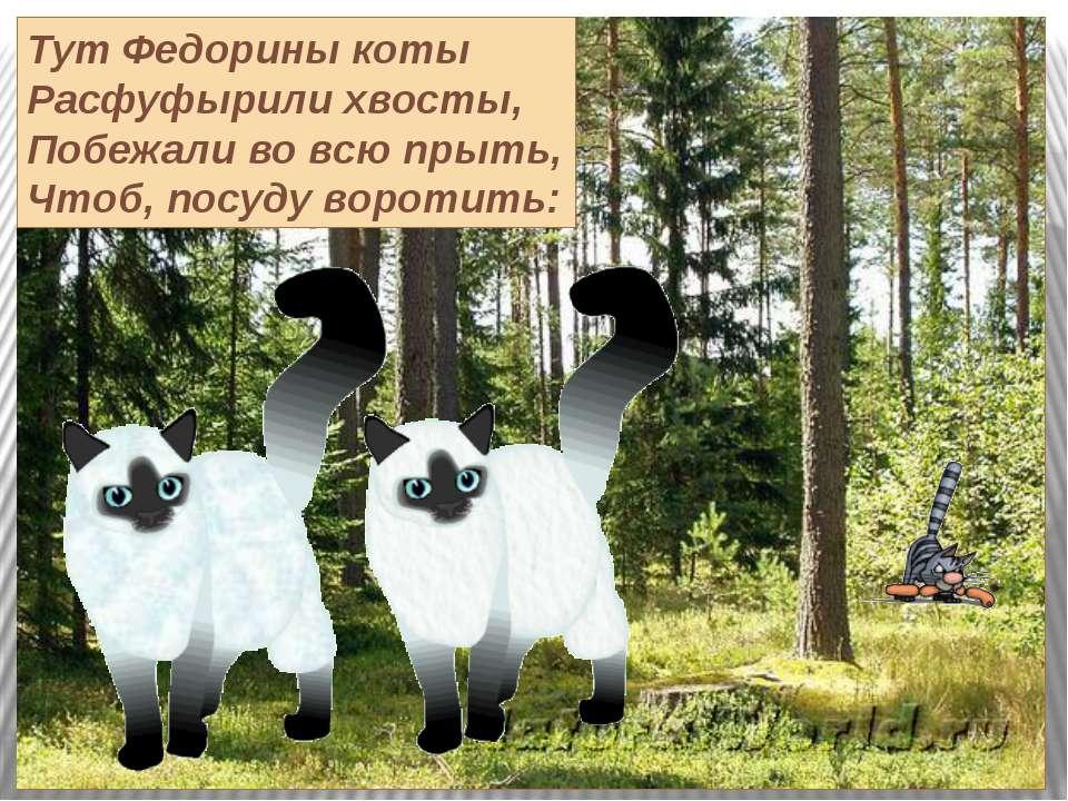 Тут Федорины коты Расфуфырили хвосты, Побежали во всю прыть, Чтоб, посуду вор...