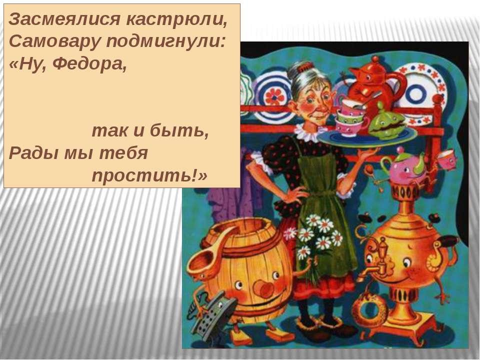 Засмеялися кастрюли, Самовару подмигнули: «Ну, Федора, так и быть, Рады мы те...