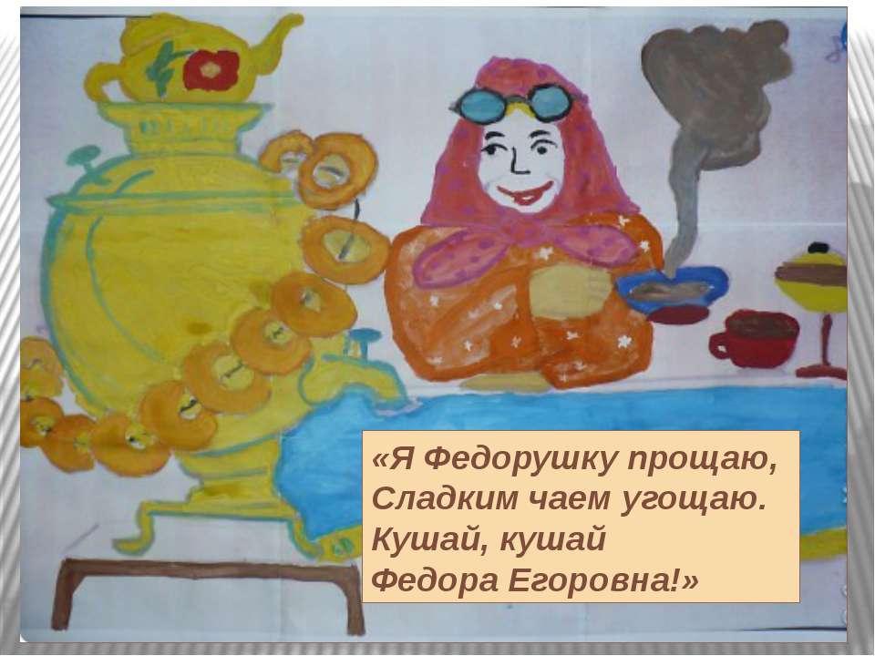 «Я Федорушку прощаю, Сладким чаем угощаю. Кушай, кушай Федора Егоровна!»