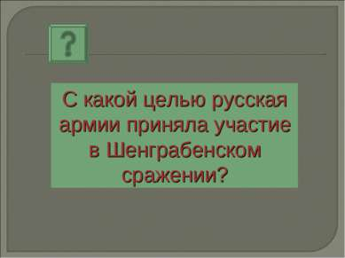 С какой целью русская армии приняла участие в Шенграбенском сражении?