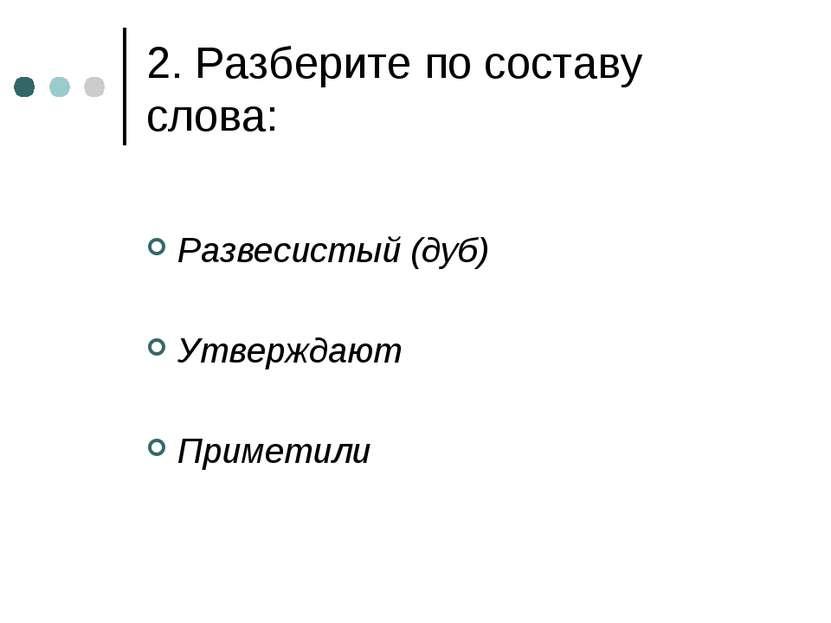 2. Разберите по составу слова: Развесистый (дуб) Утверждают Приметили