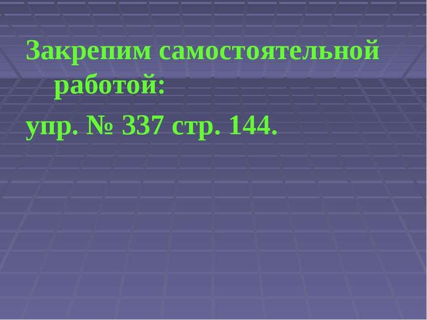 Закрепим самостоятельной работой: упр. № 337 стр. 144.