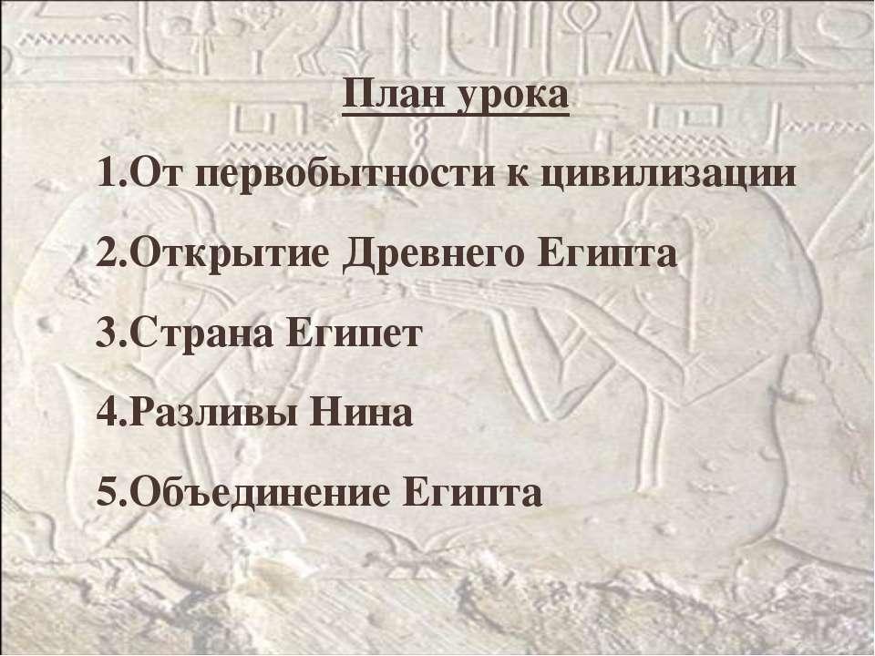 План урока От первобытности к цивилизации Открытие Древнего Египта Страна Еги...