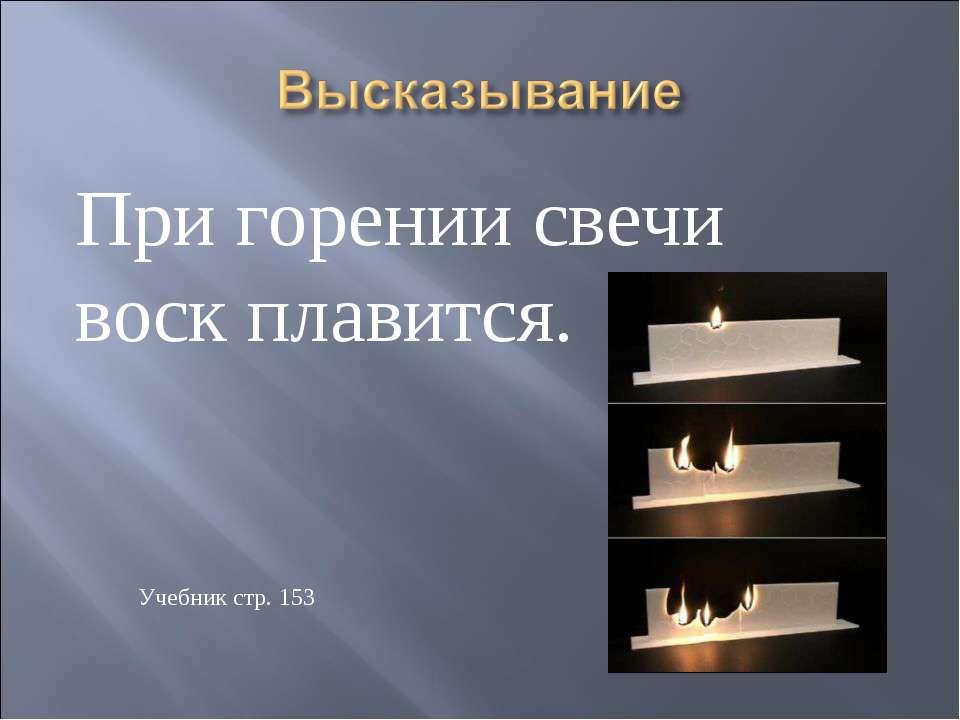 При горении свечи воск плавится. Учебник стр. 153