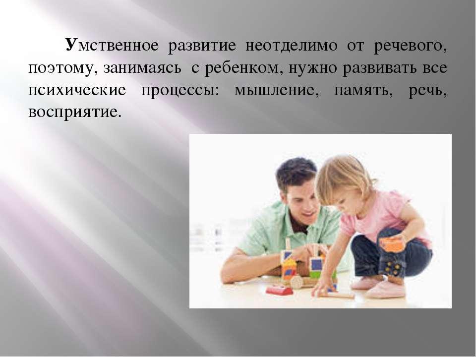 Умственное развитие неотделимо от речевого, поэтому, занимаясь с ребенком, ну...