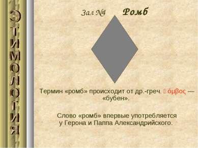 Зал №4 Ромб Термин «ромб» происходит отдр.-греч.ῥόμβος— «бубен». Слово «ро...