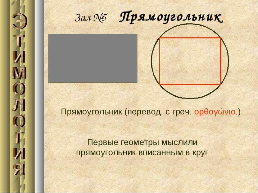 Зал №5 Прямоугольник Прямоугольник (перевод с греч. ορθογώνιο.) Первые геомет...