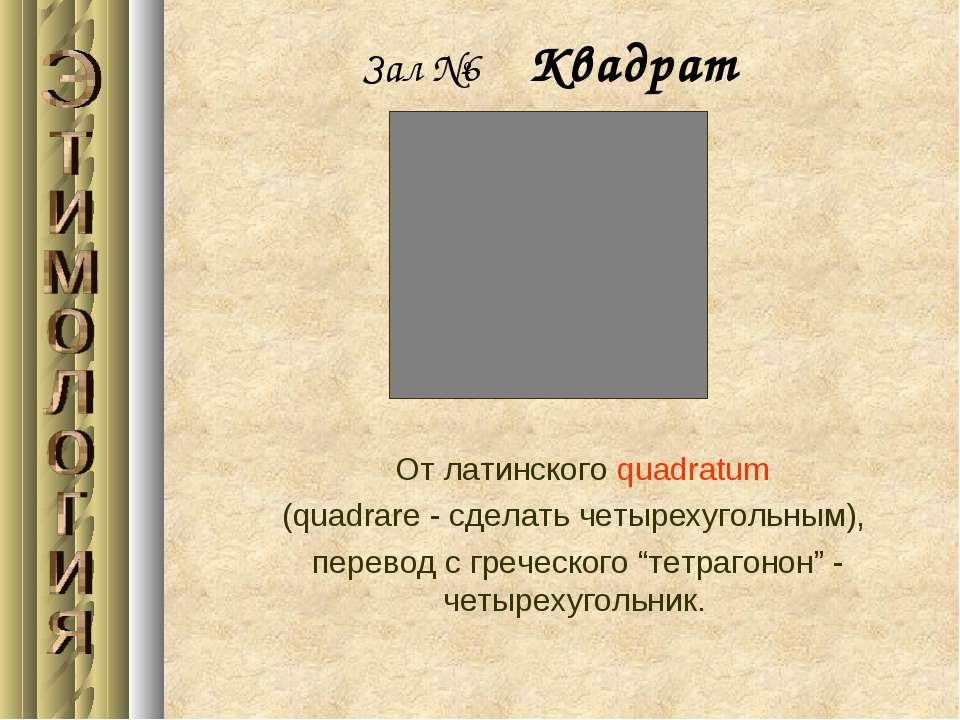 Зал №6 Квадрат От латинского quadratum (quadrare - сделать четырехугольным), ...