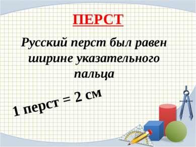 ПЕРСТ Русский перст был равен ширине указательного пальца 1 перст = 2 см
