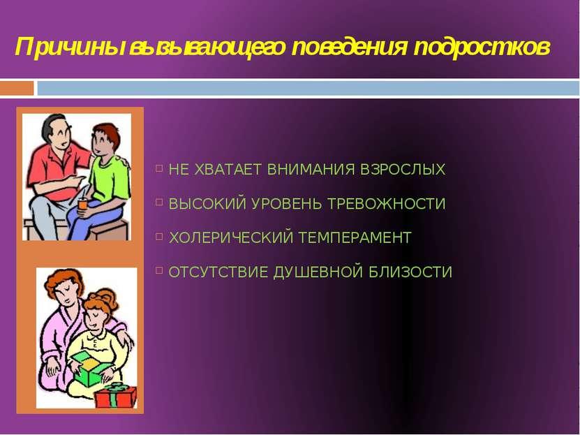 Причины вызывающего поведения подростков НЕ ХВАТАЕТ ВНИМАНИЯ ВЗРОСЛЫХ ВЫСОКИЙ...