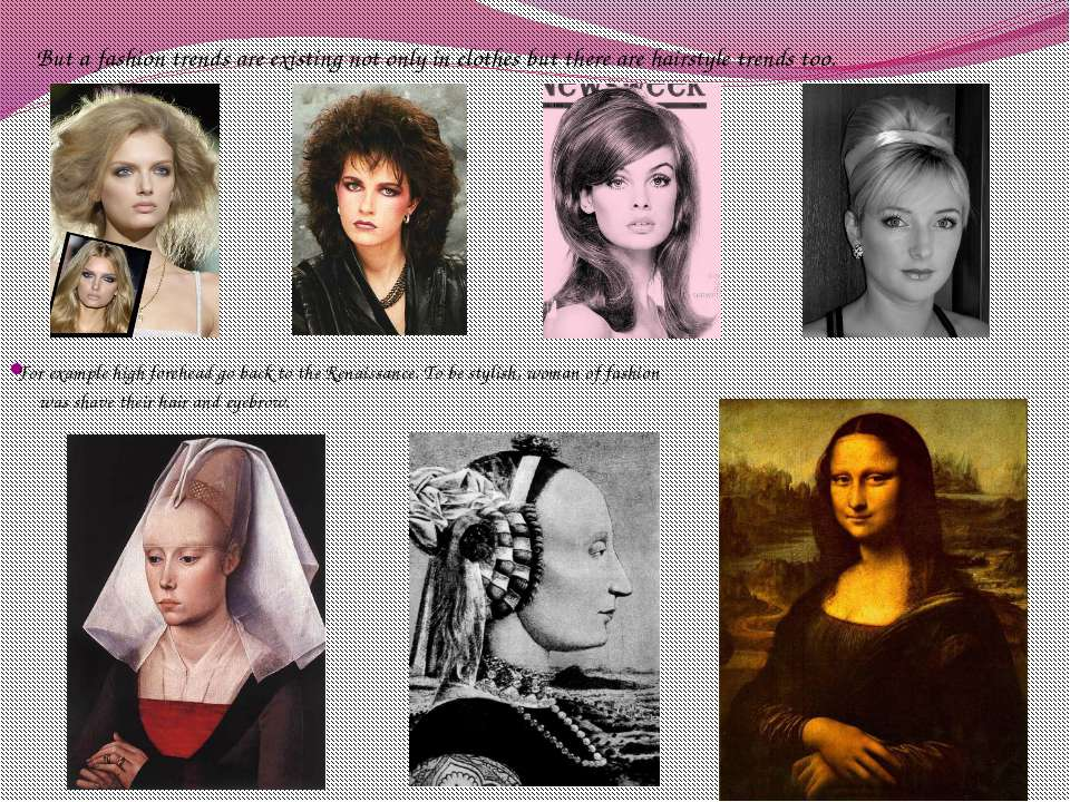 For example high forehead go back to the Renaissance. To be stylish, woman of...