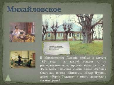 В Михайловское Пушкин прибыл в августе 1824 года из южной ссылки и, по распор...