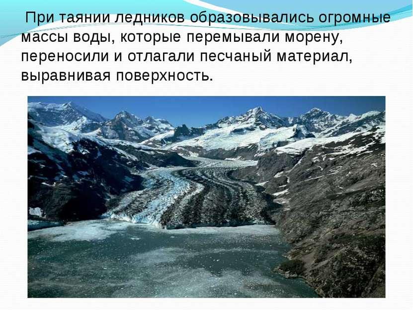 При таянии ледников образовывались огромные массы воды, которые перемывали мо...