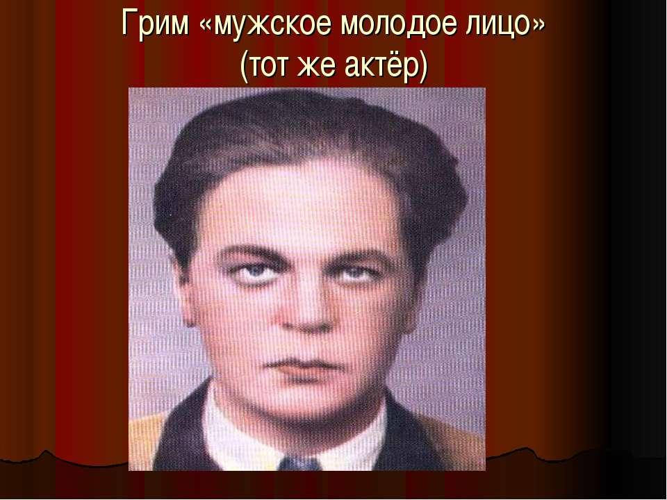 Грим «мужское молодое лицо» (тот же актёр)
