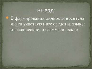 Вывод: В формировании личности носителя языка участвуют все средства языка: и...