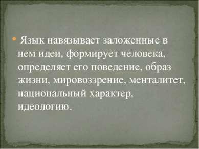 Язык навязывает заложенные в нем идеи, формирует человека, определяет его пов...