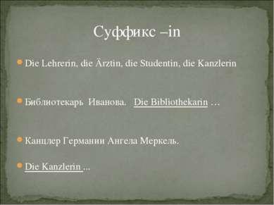 Суффикс –in Die Lehrerin, die Ärztin, die Studentin, die Kanzlerin Библиотека...
