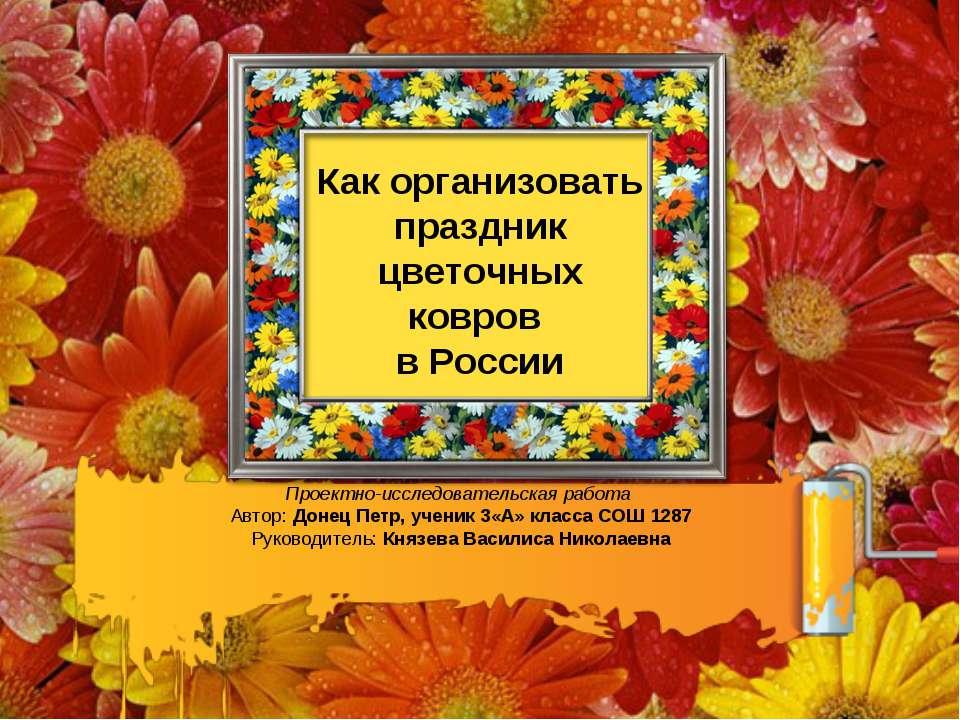 Как организовать праздник цветочных ковров в России Проектно-исследовательска...
