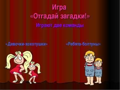 Игра «Отгадай загадки!» Играют две команды «Девочки-хохотушки» «Ребята-болтуны»