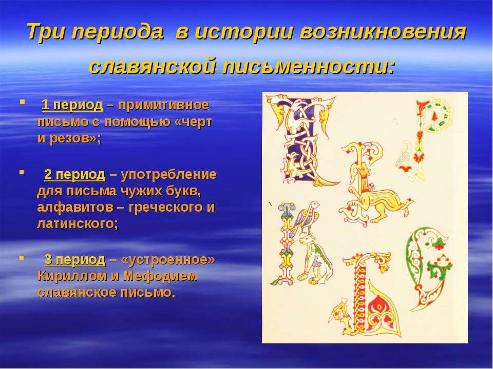 Три периода в истории возникновения славянской письменности: 1 период – прими...