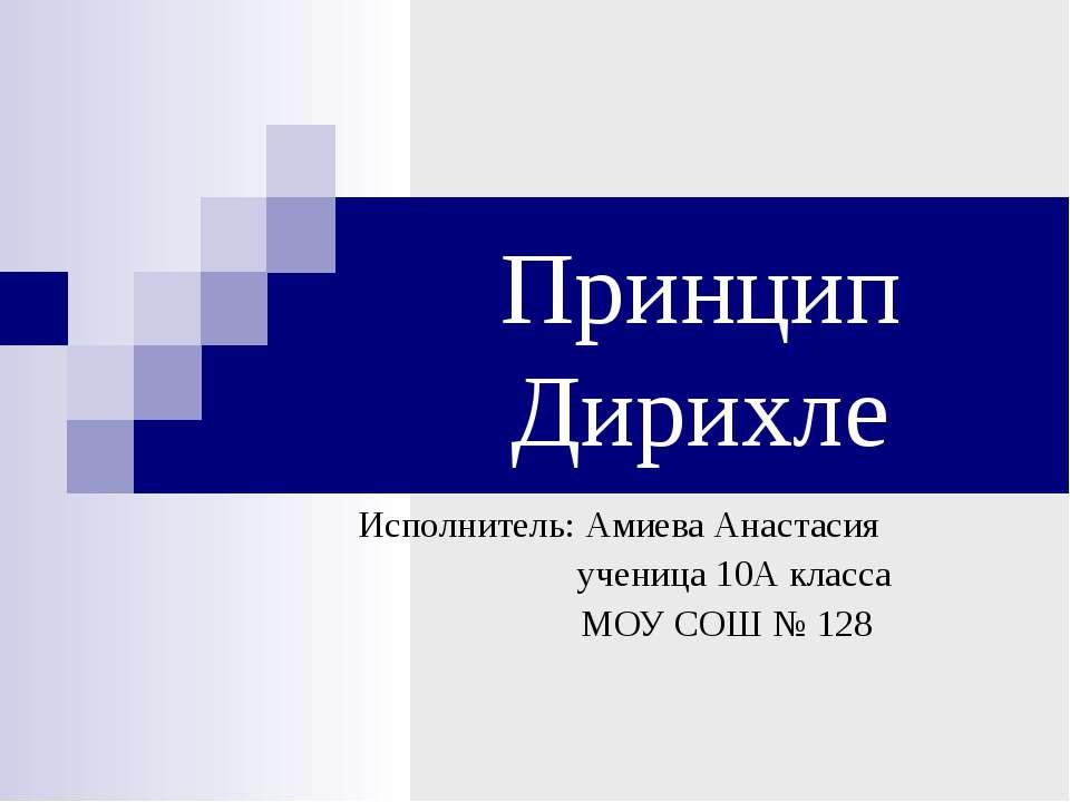 Принцип Дирихле Исполнитель: Амиева Анастасия ученица 10А класса МОУ СОШ № 128