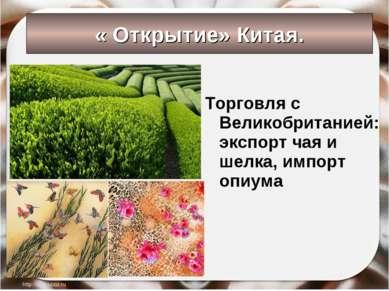 « Открытие» Китая. Торговля с Великобританией: экспорт чая и шелка, импорт оп...