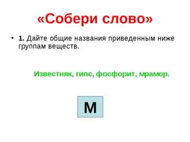«Собери слово» 1. Дайте общие названия приведенным ниже группам веществ. Изве...