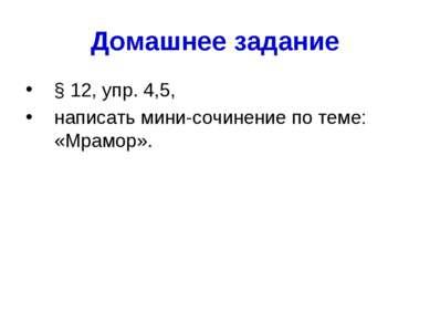 Домашнее задание § 12, упр. 4,5, написать мини-сочинение по теме: «Мрамор».