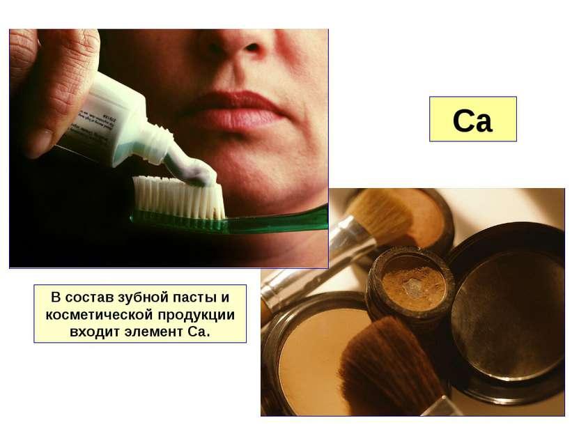 Ca В состав зубной пасты и косметической продукции входит элемент Са.