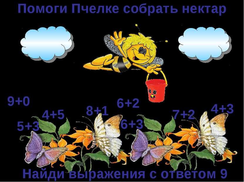 Помоги Пчелке собрать нектар 4+5 6+3 7+2 5+3 8+1 4+3 9+0 6+2 Найди выражения ...
