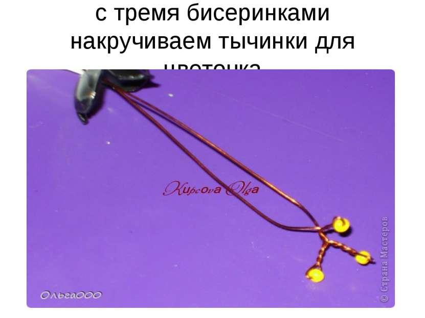 с тремя бисеринками накручиваем тычинки для цветочка