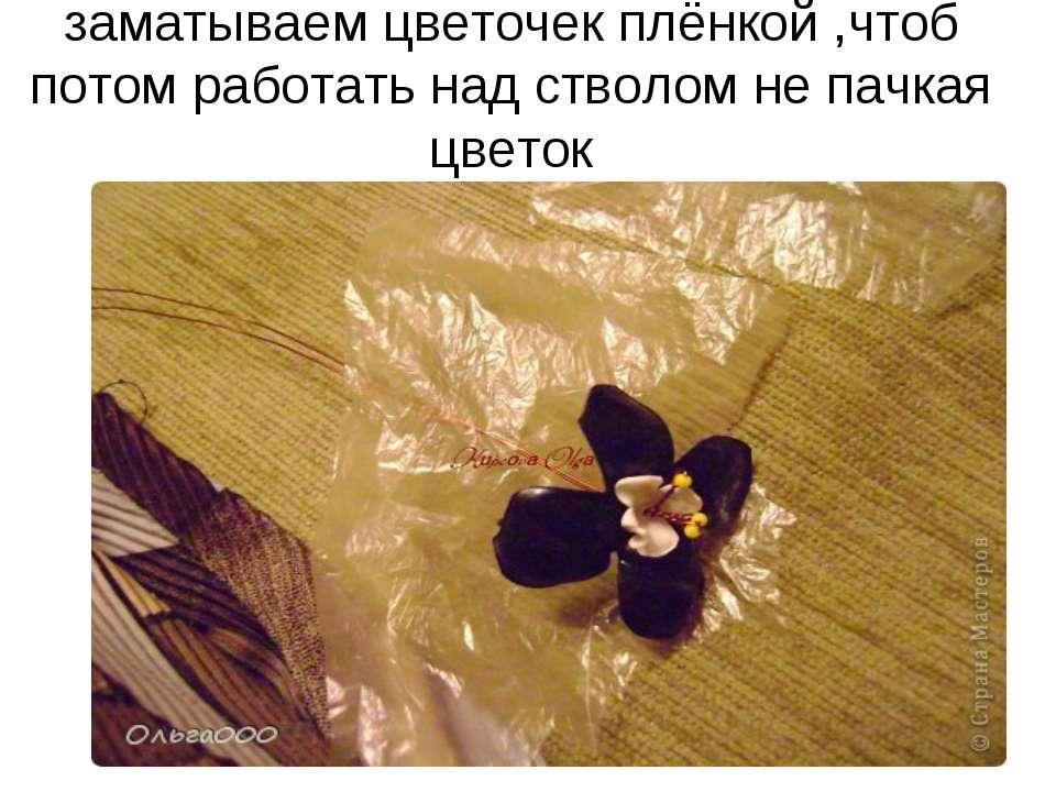 заматываем цветочек плёнкой ,чтоб потом работать над стволом не пачкая цветок